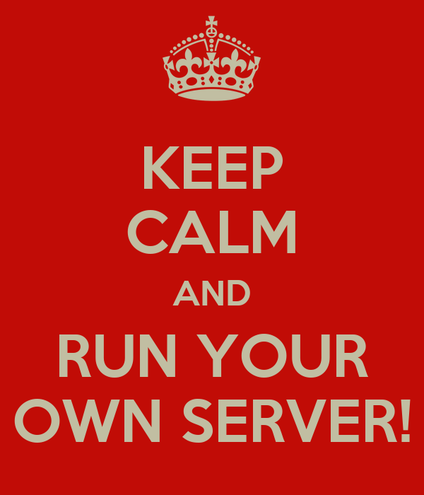 KEEP CALM AND RUN YOUR OWN SERVER!
