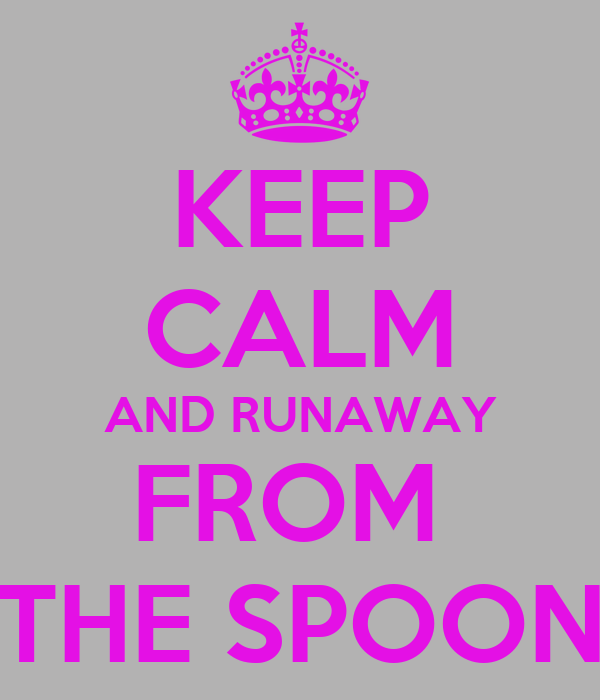 KEEP CALM AND RUNAWAY FROM  THE SPOON