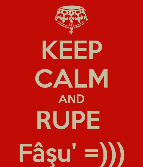 KEEP CALM AND RUPE  Fâşu' =)))