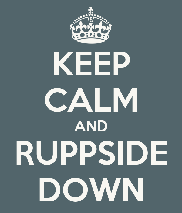 KEEP CALM AND RUPPSIDE DOWN
