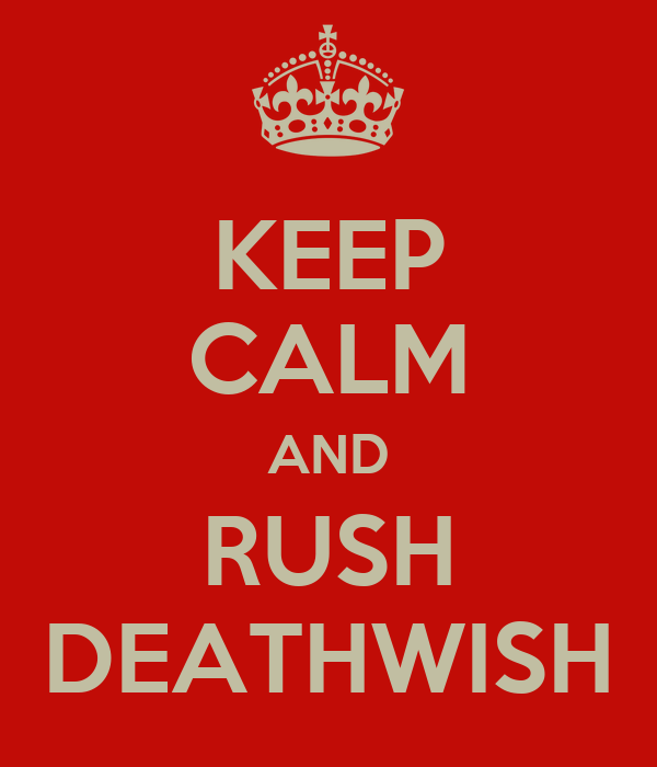 KEEP CALM AND RUSH DEATHWISH