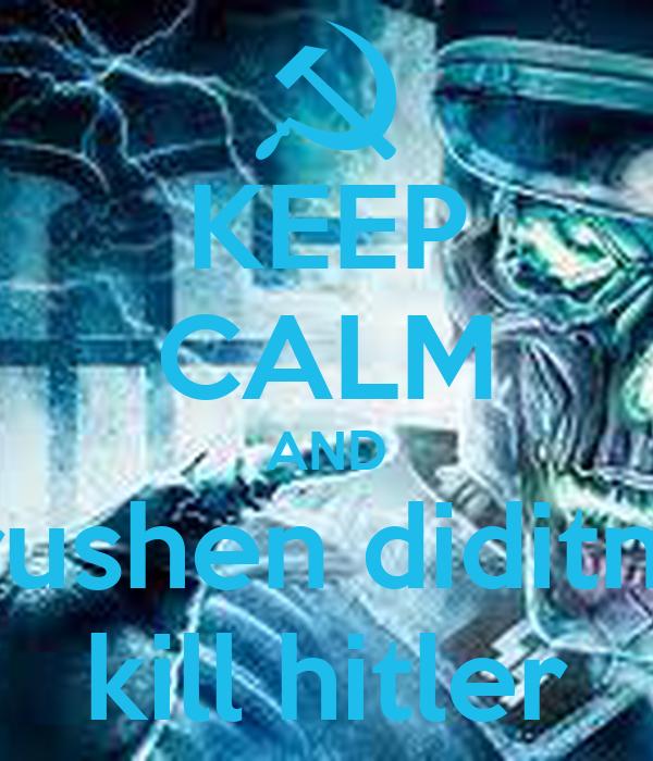 KEEP CALM AND rushen diditn  kill hitler