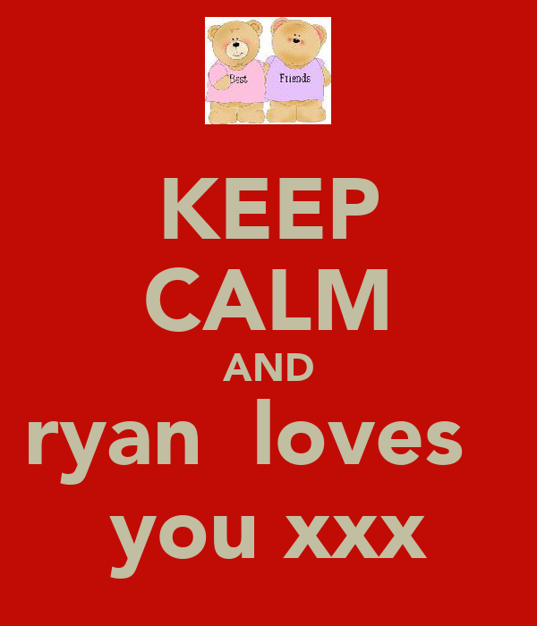 KEEP CALM AND ryan  loves   you xxx