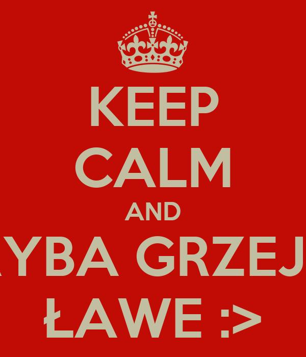 KEEP CALM AND RYBA GRZEJE ŁAWE :>