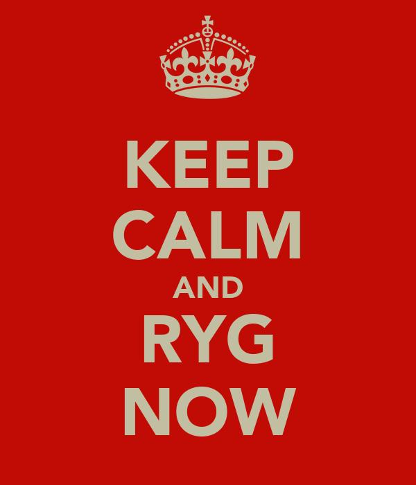 KEEP CALM AND RYG NOW