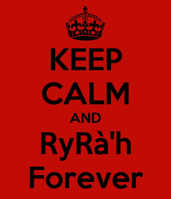 KEEP CALM AND RyRà'h Forever