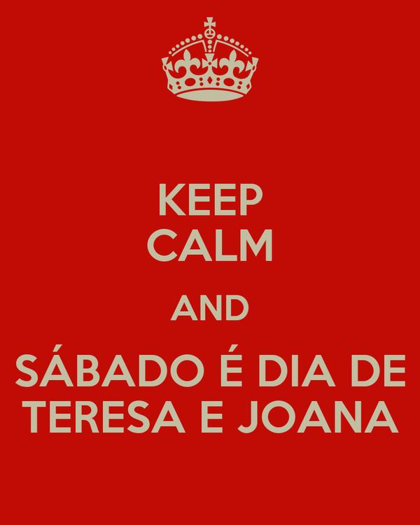 KEEP CALM AND SÁBADO É DIA DE TERESA E JOANA