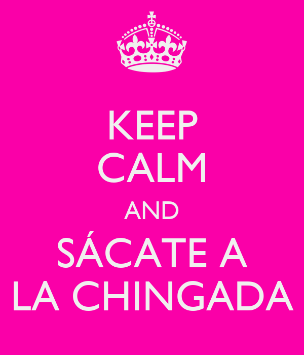 KEEP CALM AND SÁCATE A LA CHINGADA