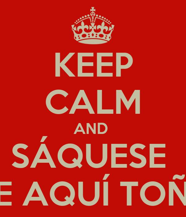 KEEP CALM AND  SÁQUESE  DE AQUÍ TOÑA