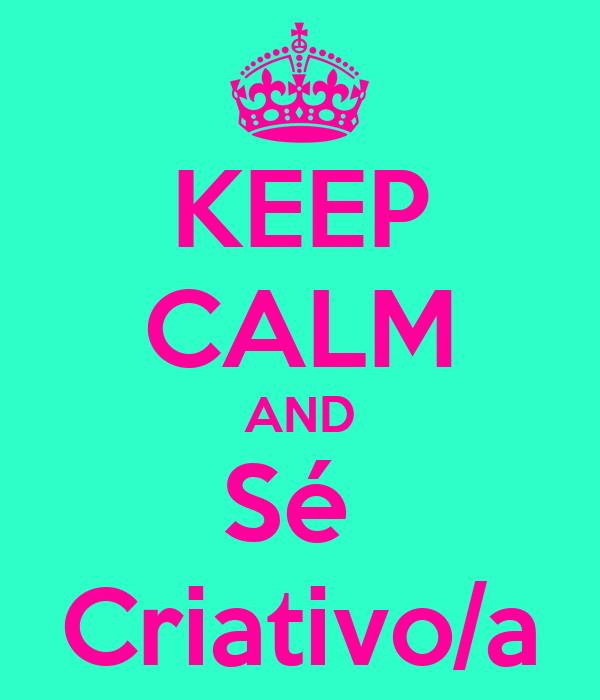 KEEP CALM AND Sé  Criativo/a
