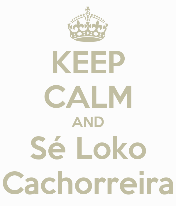 KEEP CALM AND Sé Loko Cachorreira