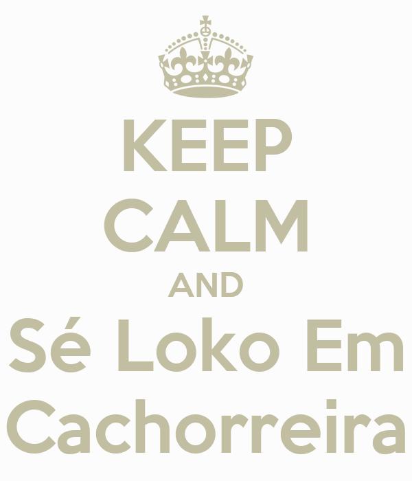 KEEP CALM AND Sé Loko Em Cachorreira