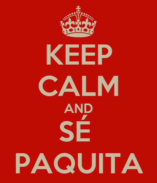 KEEP CALM AND SÉ  PAQUITA