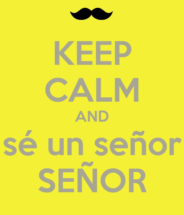 KEEP CALM AND sé un señor SEÑOR
