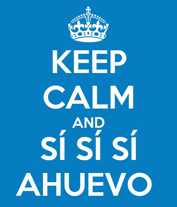 KEEP CALM AND SÍ SÍ SÍ AHUEVO
