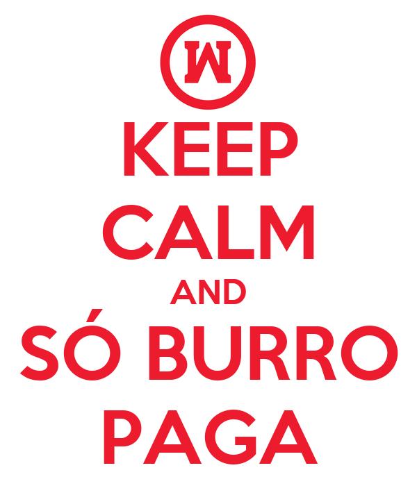 KEEP CALM AND SÓ BURRO PAGA