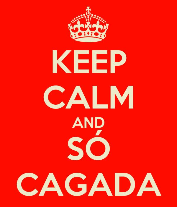 KEEP CALM AND SÓ CAGADA