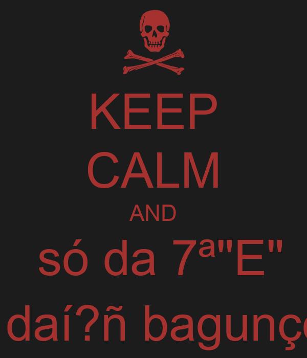 """KEEP CALM AND  só da 7ª""""E"""" e daí?ñ bagunço!"""