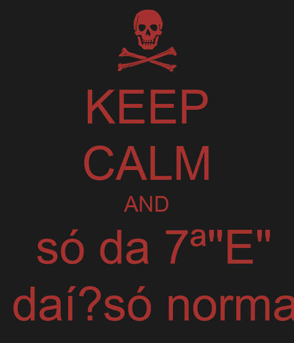 "KEEP CALM AND  só da 7ª""E"" e daí?só normal."