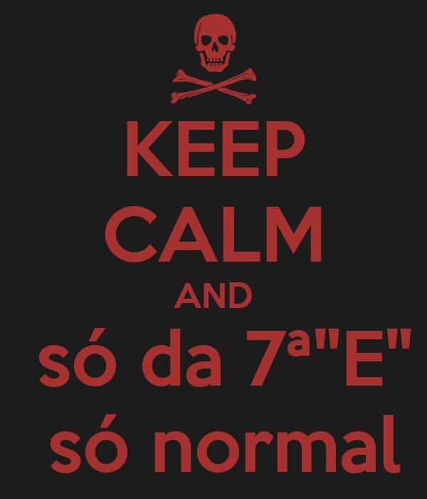 """KEEP CALM AND  só da 7ª""""E""""  só normal"""