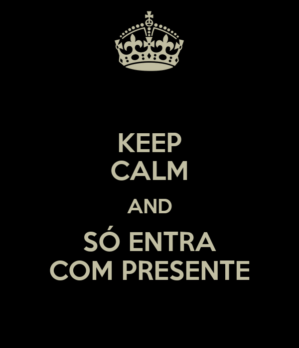 KEEP CALM AND SÓ ENTRA COM PRESENTE