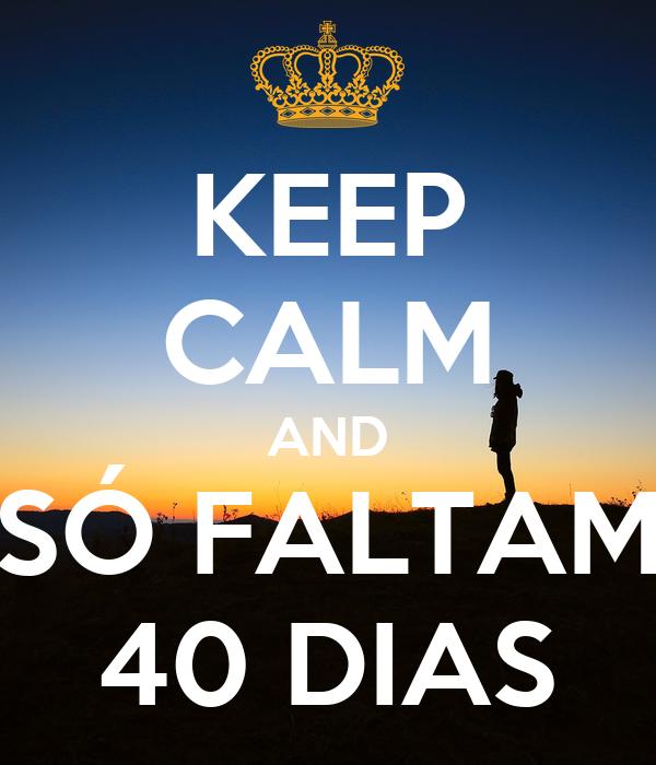 KEEP CALM AND SÓ FALTAM 40 DIAS