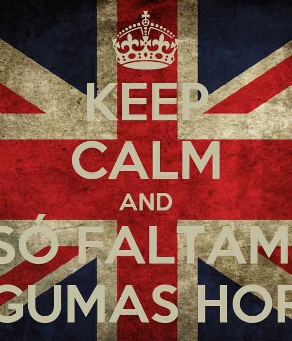 KEEP CALM AND SÓ FALTAM  ALGUMAS HORAS