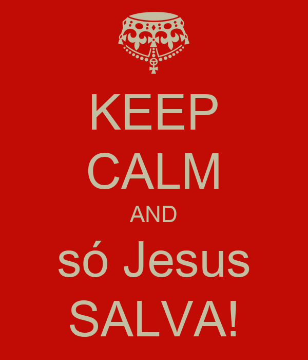 KEEP CALM AND só Jesus SALVA!