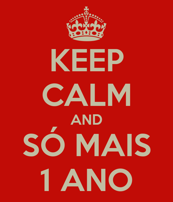 KEEP CALM AND SÓ MAIS 1 ANO