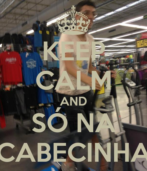 KEEP CALM AND SÓ NA CABECINHA