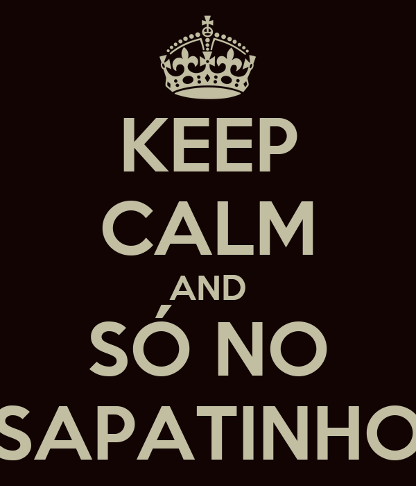 KEEP CALM AND SÓ NO SAPATINHO