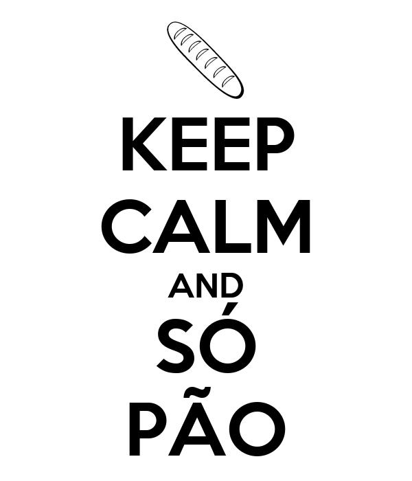 KEEP CALM AND SÓ PÃO