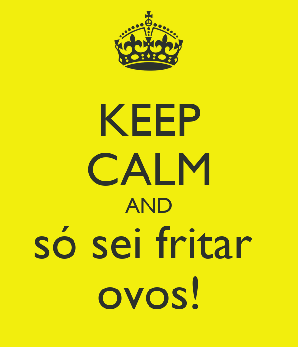 KEEP CALM AND só sei fritar  ovos!