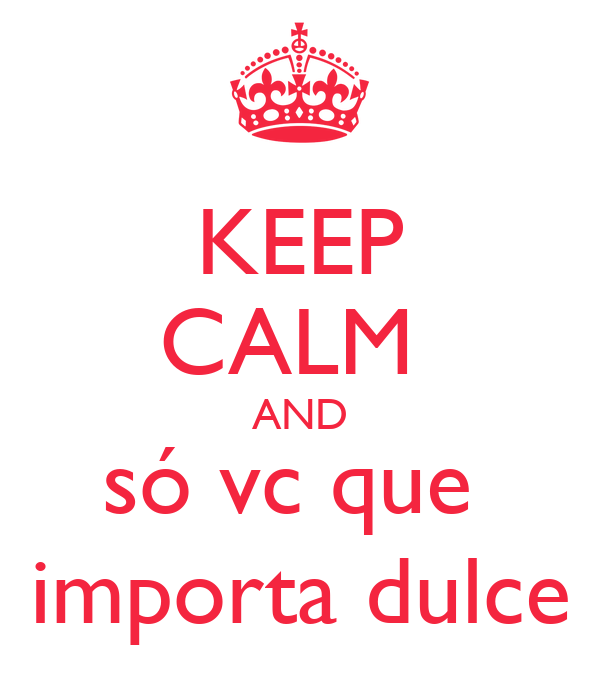 KEEP CALM  AND só vc que  importa dulce