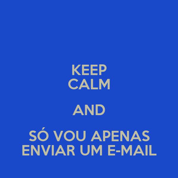 KEEP CALM AND SÓ VOU APENAS ENVIAR UM E-MAIL
