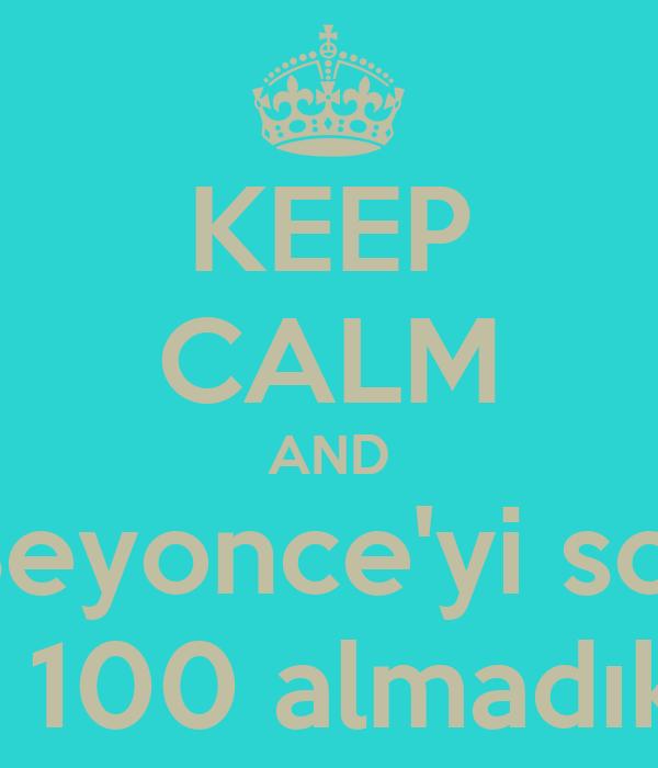 KEEP CALM AND Sınavda Beyonce'yi sordular da biz mi 100 almadık mk ?