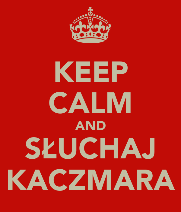 KEEP CALM AND SŁUCHAJ KACZMARA
