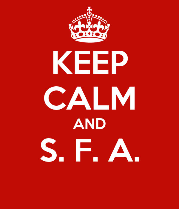 KEEP CALM AND S. F. A.