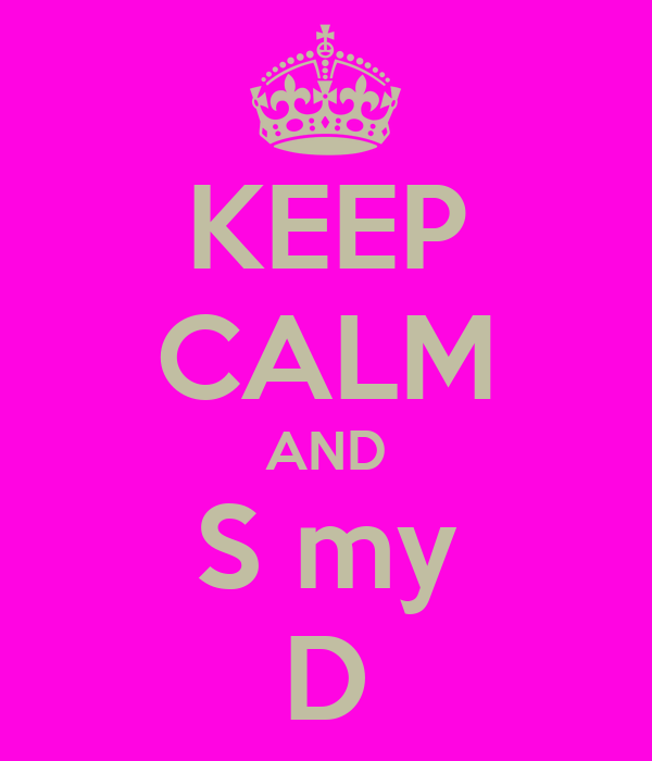 KEEP CALM AND S my D