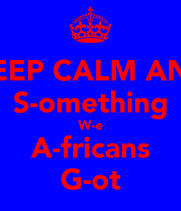KEEP CALM AND S-omething W-e A-fricans G-ot