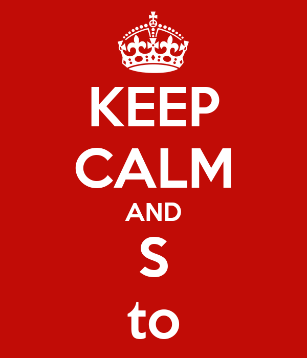 KEEP CALM AND S to