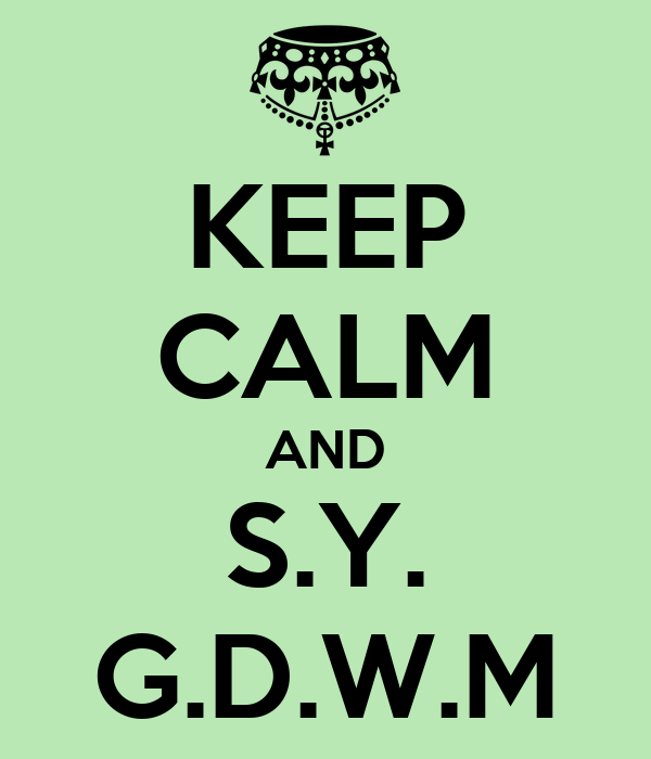 KEEP CALM AND S.Y. G.D.W.M