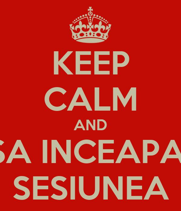 KEEP CALM AND SA INCEAPA  SESIUNEA