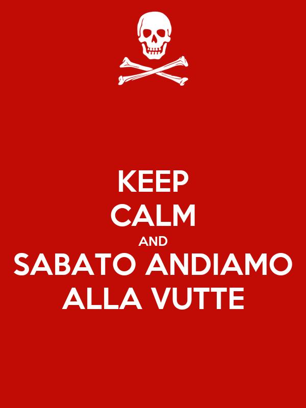 KEEP CALM AND SABATO ANDIAMO ALLA VUTTE