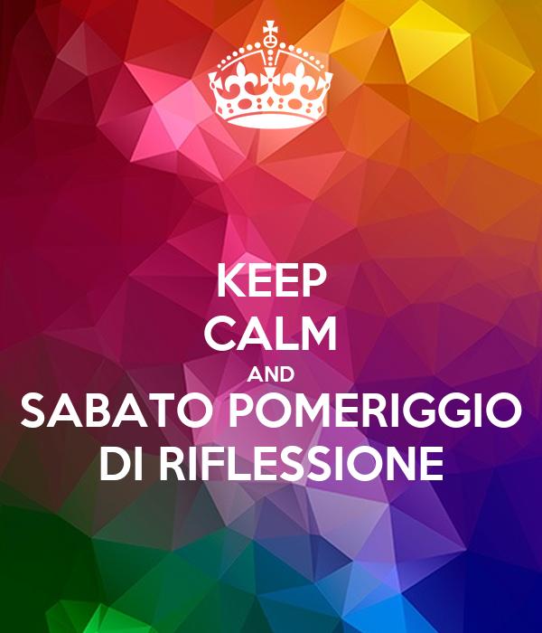 Keep calm and sabato pomeriggio di riflessione poster for Immagini di keep calm