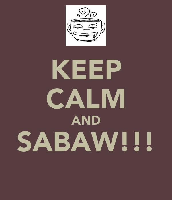KEEP CALM AND SABAW!!!