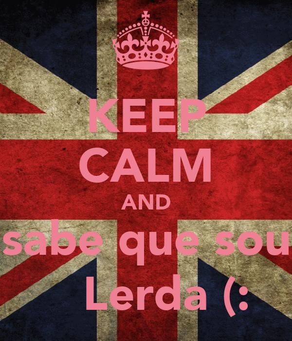 KEEP CALM AND sabe que sou     Lerda (: