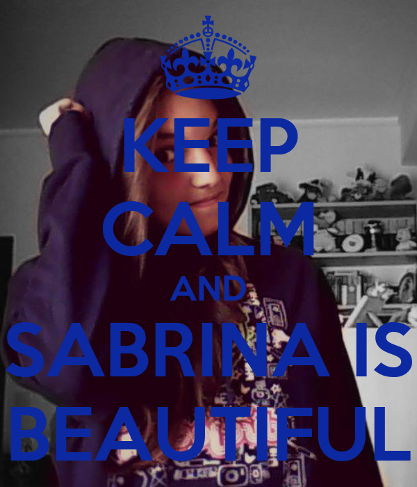KEEP CALM AND SABRINA IS BEAUTIFUL
