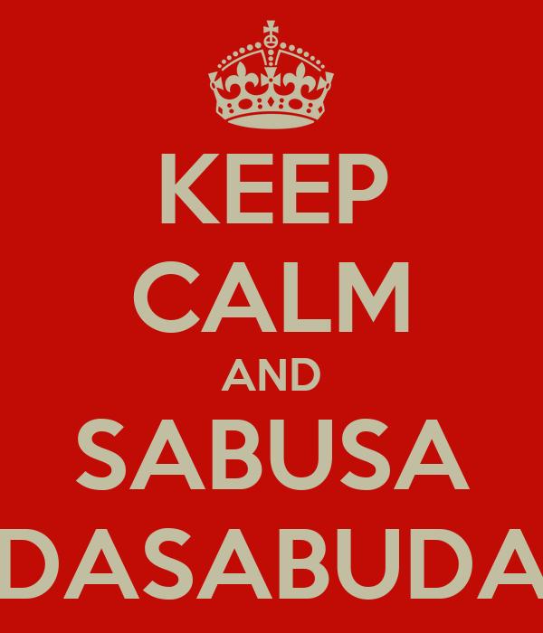 KEEP CALM AND SABUSA DASABUDA