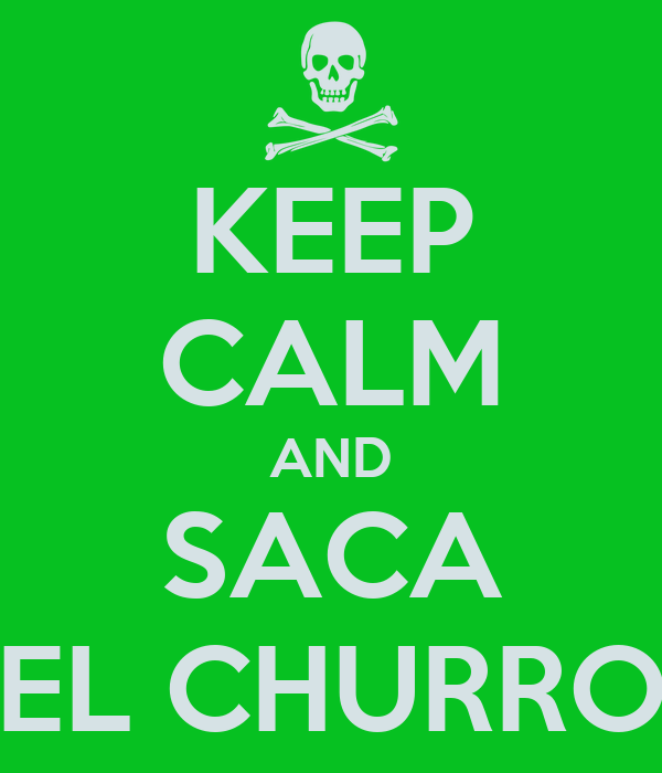 KEEP CALM AND SACA EL CHURRO